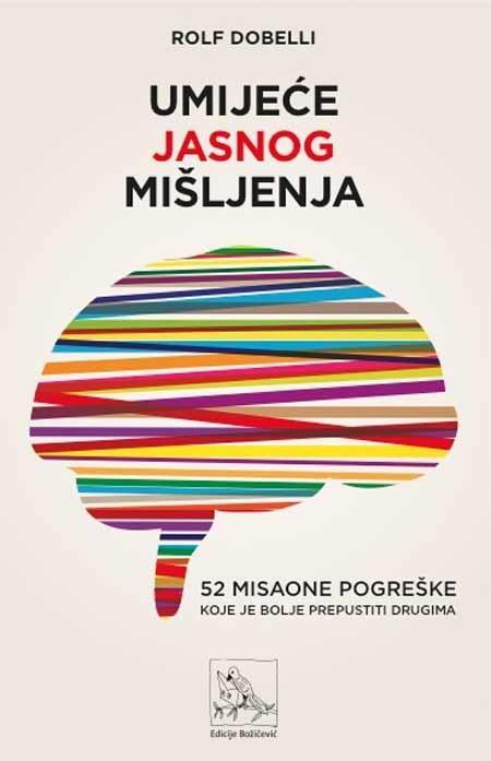 Knjiga: 'Umijeće jasnog mišljenja: 52 misaone pogreške koje je bolje prepustiti drugima' Rolf Dobellija priručnik je za jasnije promišljanje